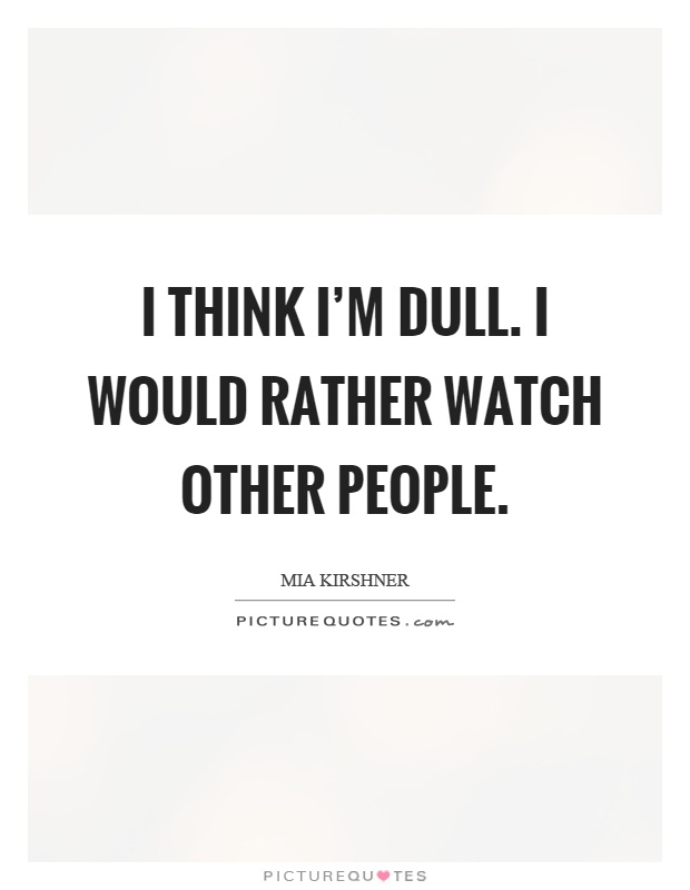I think I'm dull. I would rather watch other people Picture Quote #1