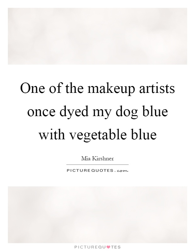 One of the makeup artists once dyed my dog blue with vegetable blue Picture Quote #1
