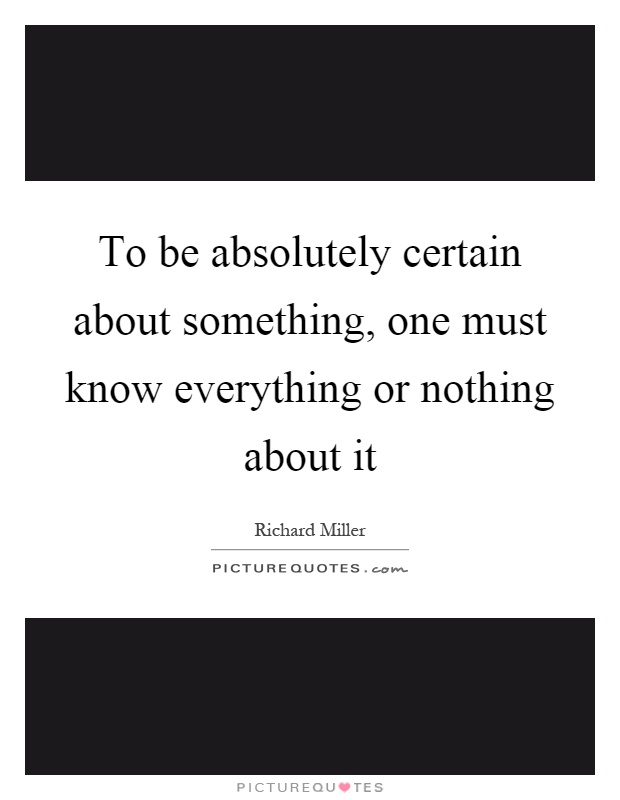To be absolutely certain about something, one must know everything or nothing about it Picture Quote #1
