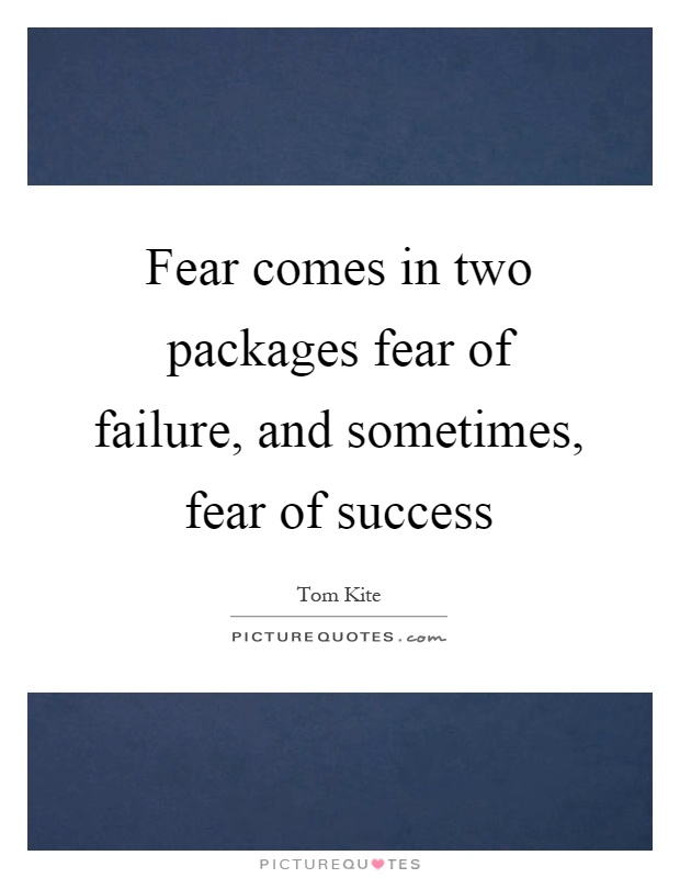 Fear comes in two packages fear of failure, and sometimes, fear of success Picture Quote #1