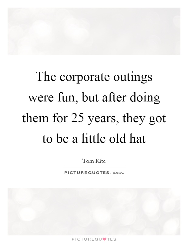 The corporate outings were fun, but after doing them for 25 years, they got to be a little old hat Picture Quote #1