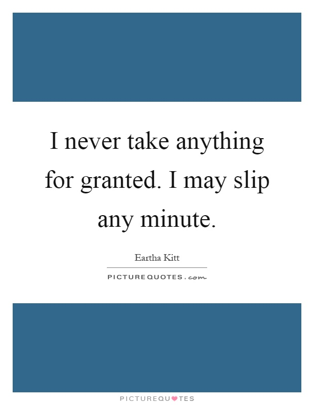 I never take anything for granted. I may slip any minute Picture Quote #1