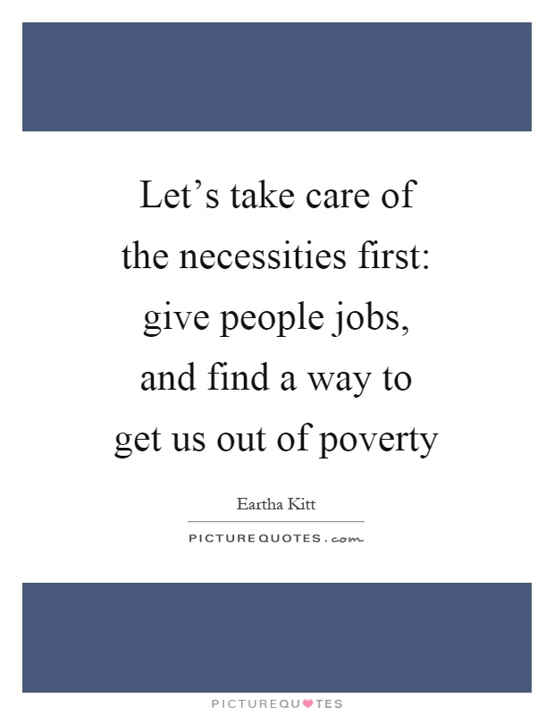 Let's take care of the necessities first: give people jobs, and find a way to get us out of poverty Picture Quote #1