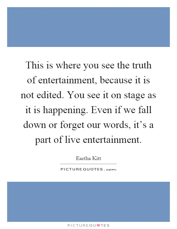 This is where you see the truth of entertainment, because it is not edited. You see it on stage as it is happening. Even if we fall down or forget our words, it's a part of live entertainment Picture Quote #1