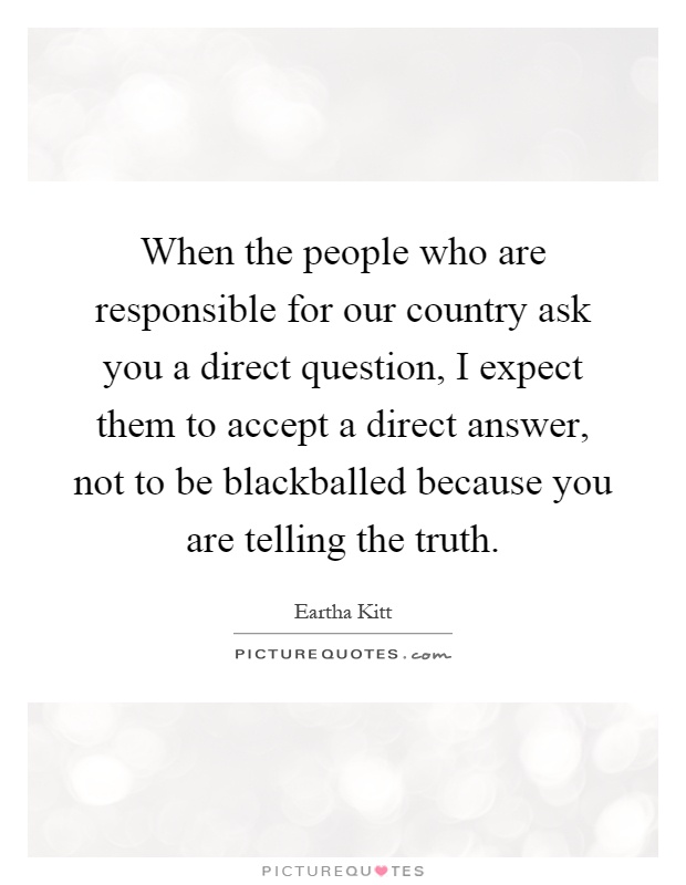 When the people who are responsible for our country ask you a direct question, I expect them to accept a direct answer, not to be blackballed because you are telling the truth Picture Quote #1