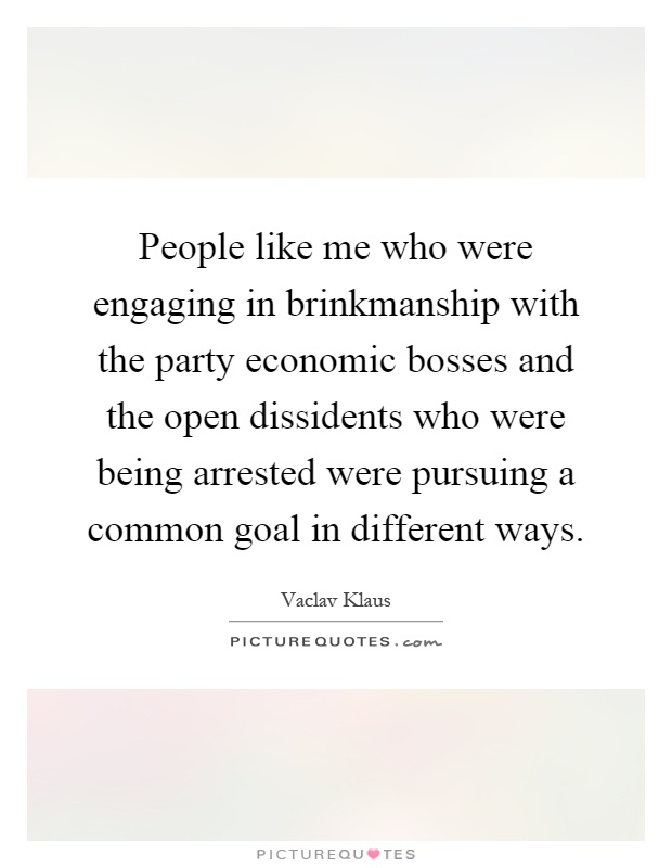 People like me who were engaging in brinkmanship with the party economic bosses and the open dissidents who were being arrested were pursuing a common goal in different ways Picture Quote #1