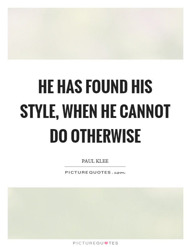 He has found his style, when he cannot do otherwise Picture Quote #1