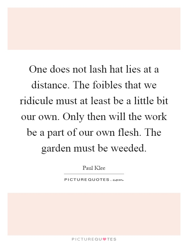 One does not lash hat lies at a distance. The foibles that we ridicule must at least be a little bit our own. Only then will the work be a part of our own flesh. The garden must be weeded Picture Quote #1