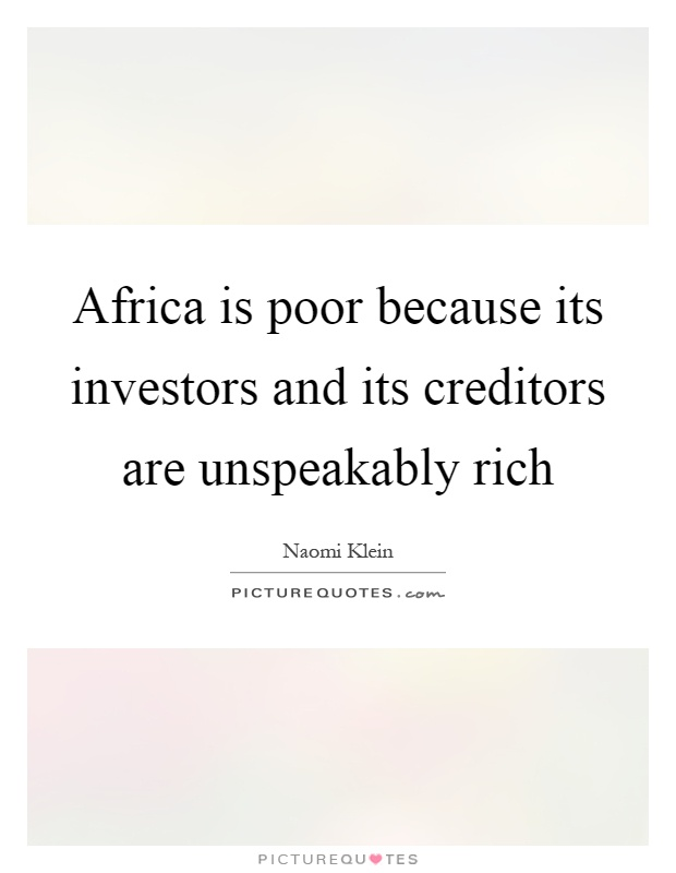 Africa is poor because its investors and its creditors are unspeakably rich Picture Quote #1