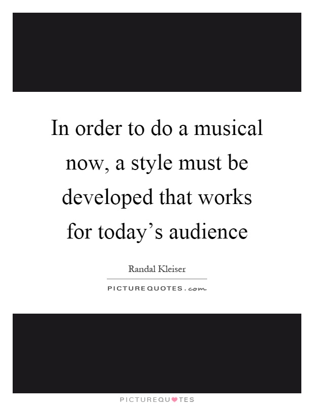 In order to do a musical now, a style must be developed that works for today's audience Picture Quote #1
