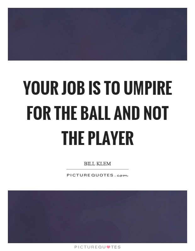 Your job is to umpire for the ball and not the player Picture Quote #1