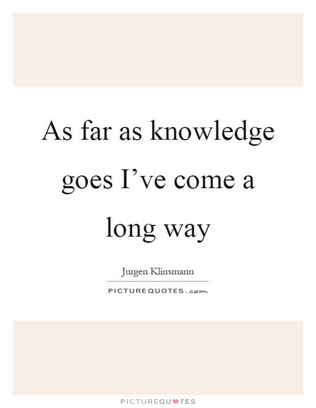 As far as knowledge goes I've come a long way Picture Quote #1