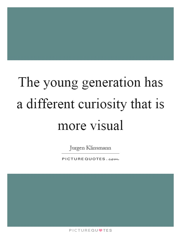 The young generation has a different curiosity that is more visual Picture Quote #1