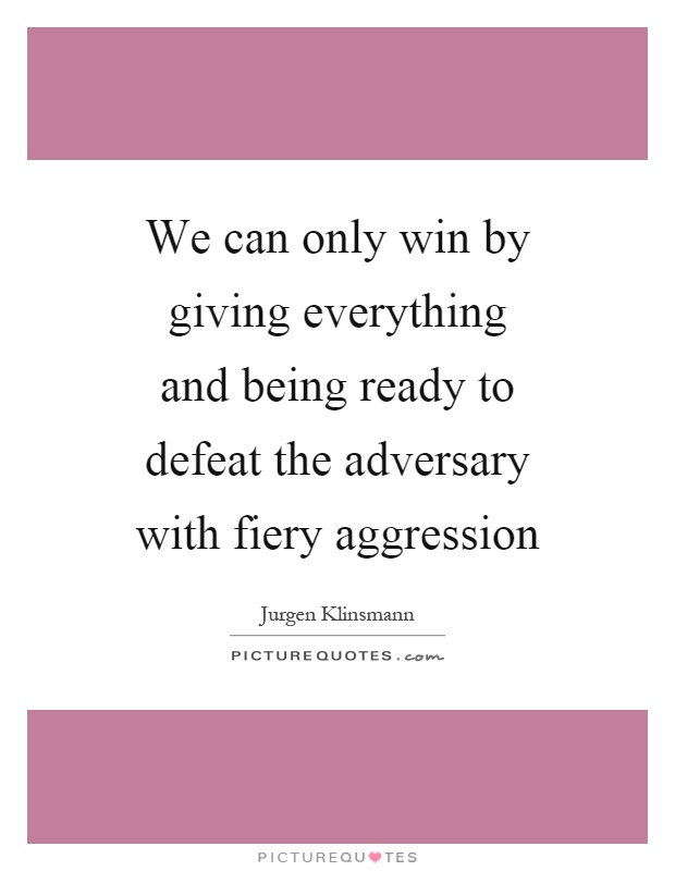 We can only win by giving everything and being ready to defeat the adversary with fiery aggression Picture Quote #1