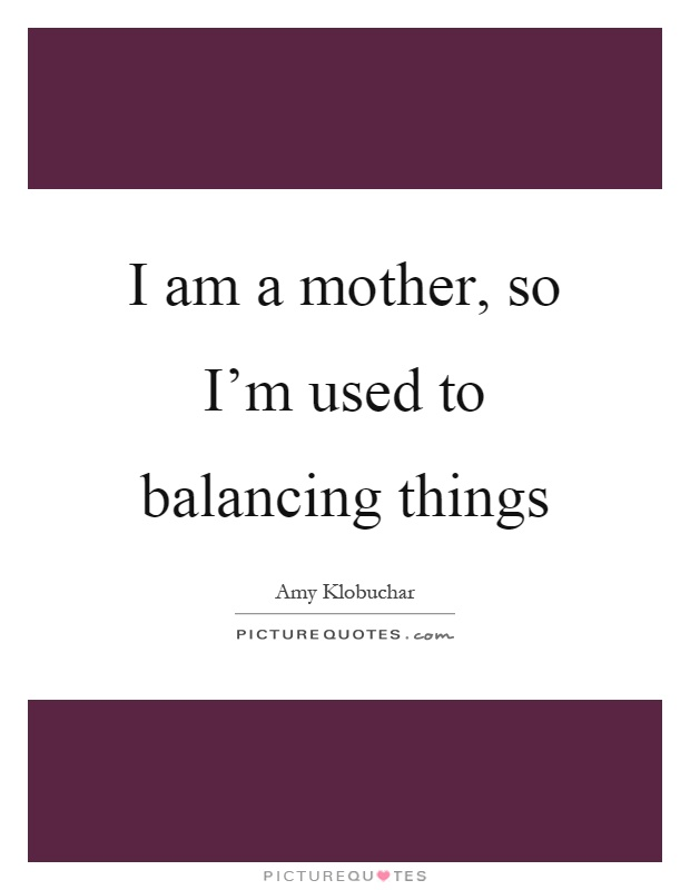I am a mother, so I'm used to balancing things Picture Quote #1