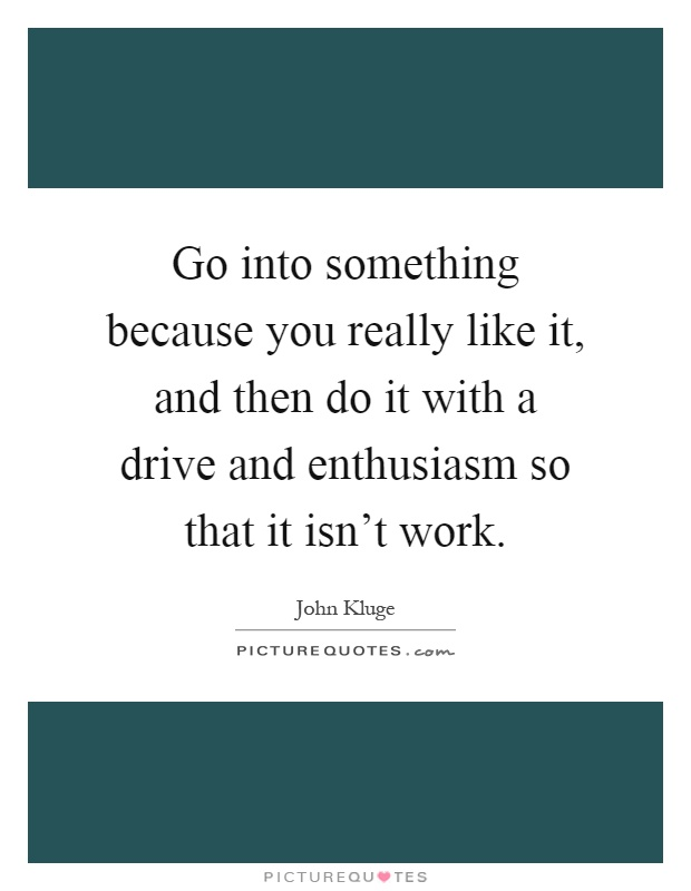 Go into something because you really like it, and then do it with a drive and enthusiasm so that it isn't work Picture Quote #1