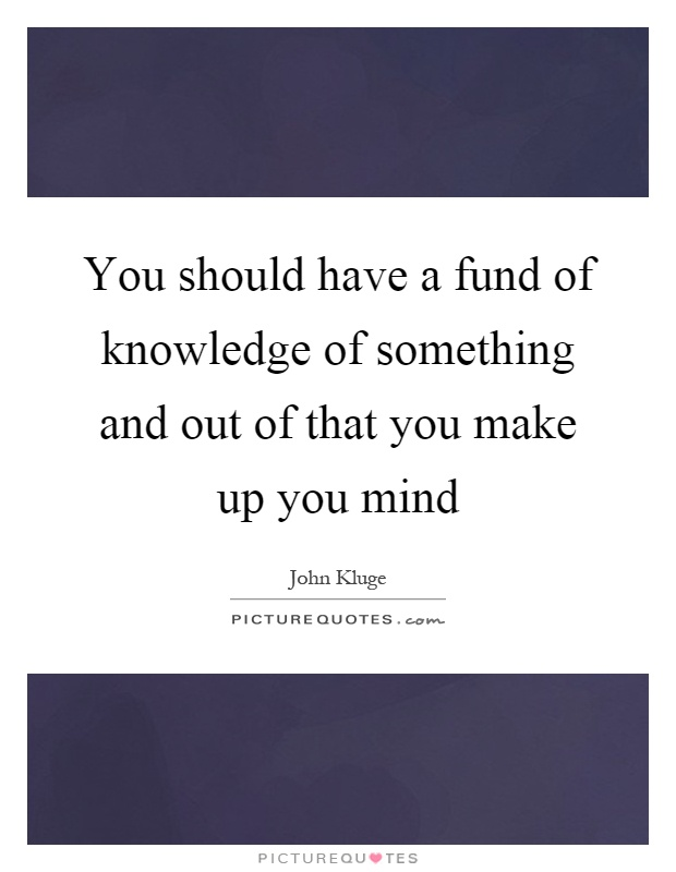 You should have a fund of knowledge of something and out of that you make up you mind Picture Quote #1