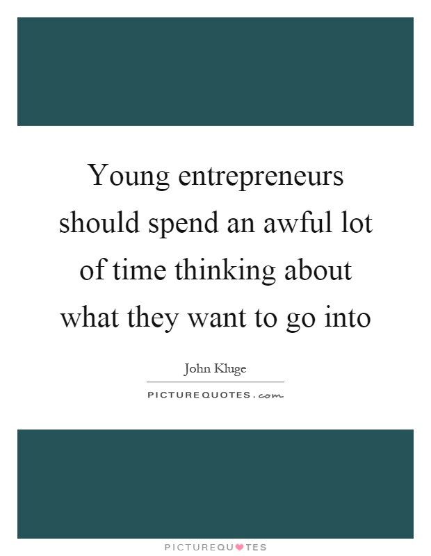 Young entrepreneurs should spend an awful lot of time thinking about what they want to go into Picture Quote #1