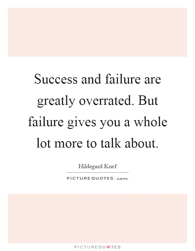 Success and failure are greatly overrated. But failure gives you a whole lot more to talk about Picture Quote #1