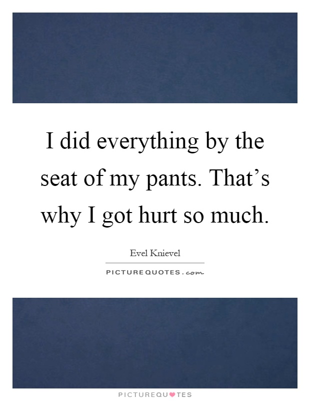 I did everything by the seat of my pants. That's why I got hurt so much Picture Quote #1