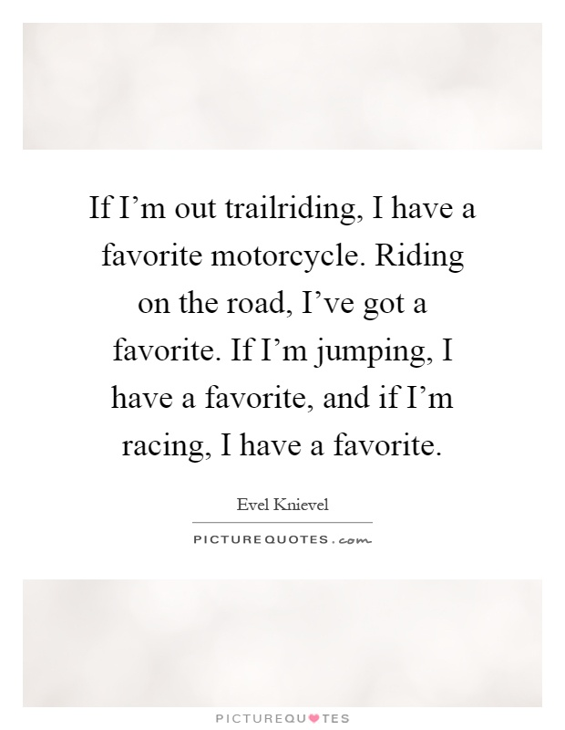 If I'm out trailriding, I have a favorite motorcycle. Riding on the road, I've got a favorite. If I'm jumping, I have a favorite, and if I'm racing, I have a favorite Picture Quote #1