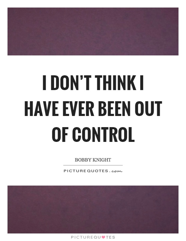 I don't think I have ever been out of control Picture Quote #1