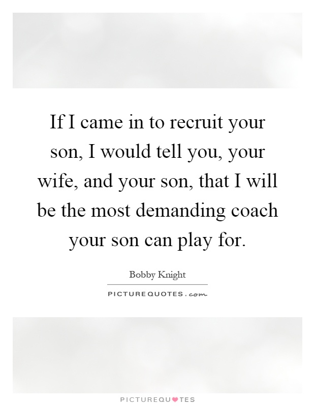 If I came in to recruit your son, I would tell you, your wife, and your son, that I will be the most demanding coach your son can play for Picture Quote #1