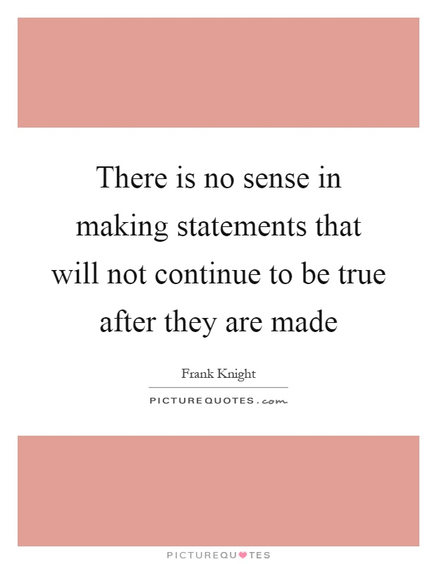 There is no sense in making statements that will not continue to be true after they are made Picture Quote #1
