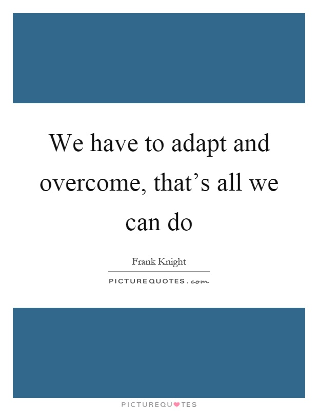 We have to adapt and overcome, that's all we can do Picture Quote #1