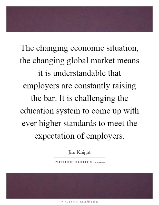 The changing economic situation, the changing global market means it is understandable that employers are constantly raising the bar. It is challenging the education system to come up with ever higher standards to meet the expectation of employers Picture Quote #1