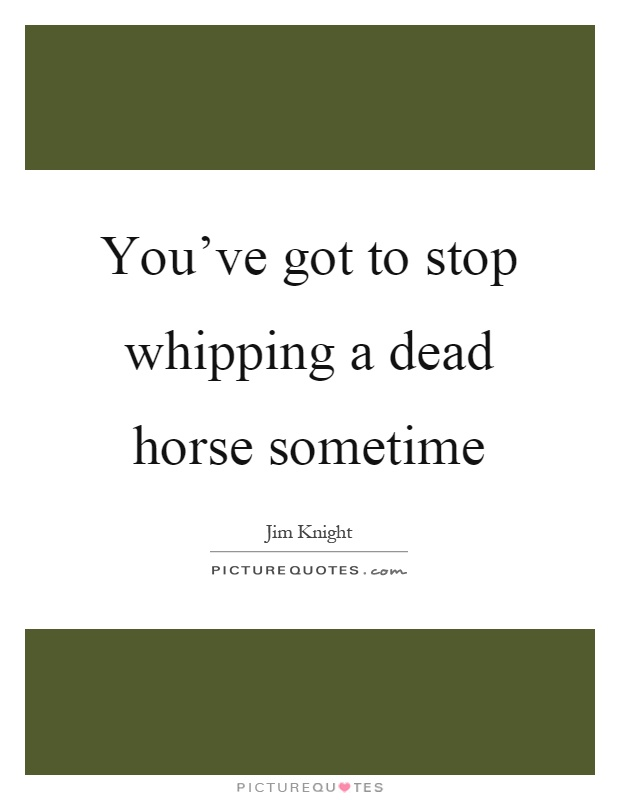 You've got to stop whipping a dead horse sometime Picture Quote #1