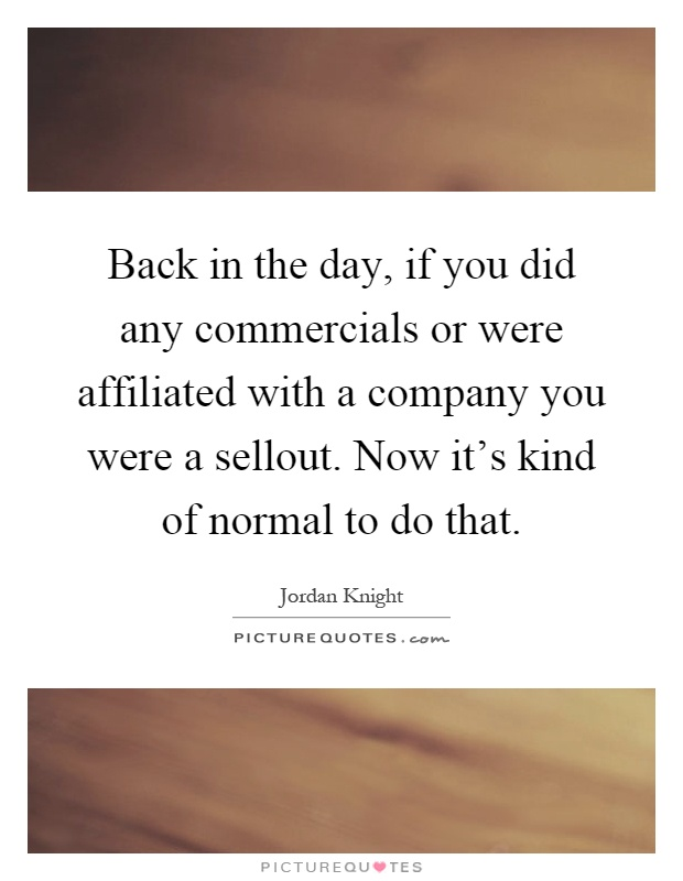 Back in the day, if you did any commercials or were affiliated with a company you were a sellout. Now it's kind of normal to do that Picture Quote #1