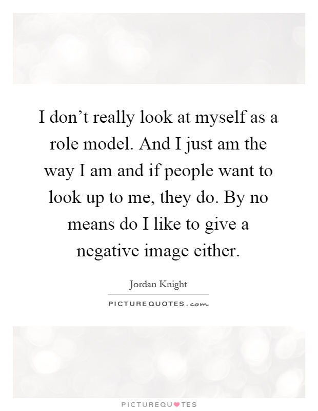 I don't really look at myself as a role model. And I just am the way I am and if people want to look up to me, they do. By no means do I like to give a negative image either Picture Quote #1