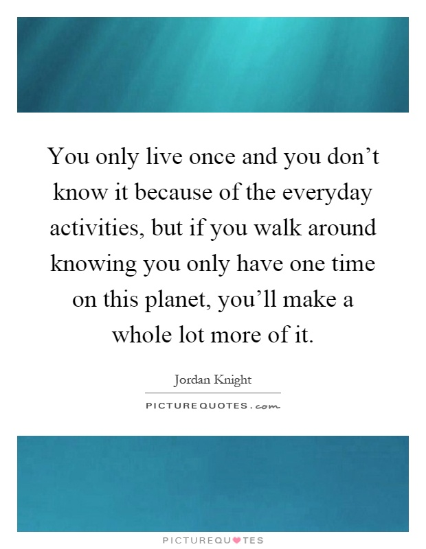 You only live once and you don't know it because of the everyday activities, but if you walk around knowing you only have one time on this planet, you'll make a whole lot more of it Picture Quote #1