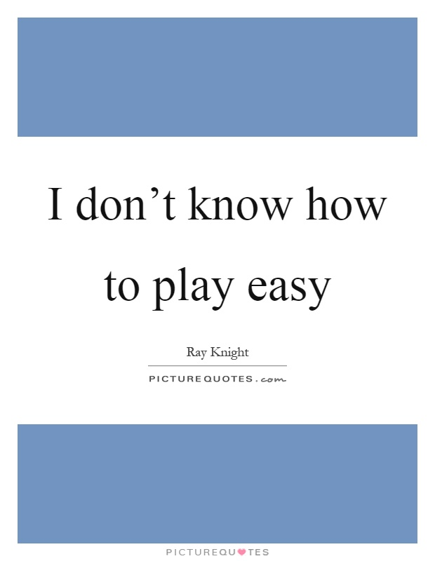 I don't know how to play easy Picture Quote #1