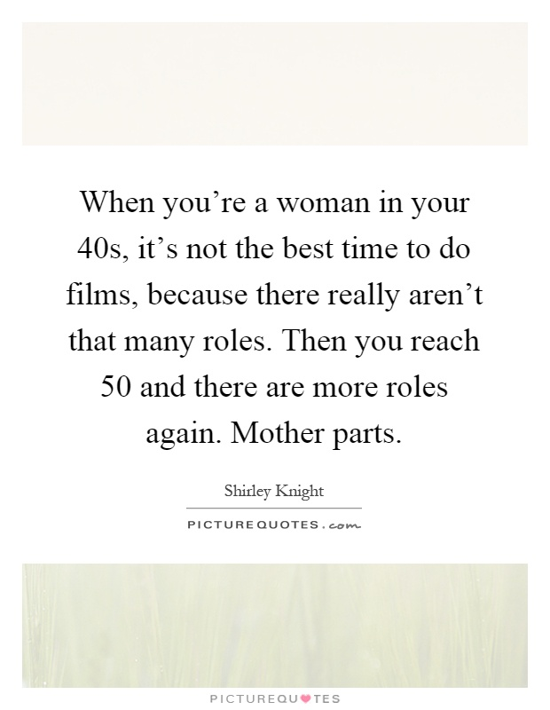 When you're a woman in your 40s, it's not the best time to do films, because there really aren't that many roles. Then you reach 50 and there are more roles again. Mother parts Picture Quote #1