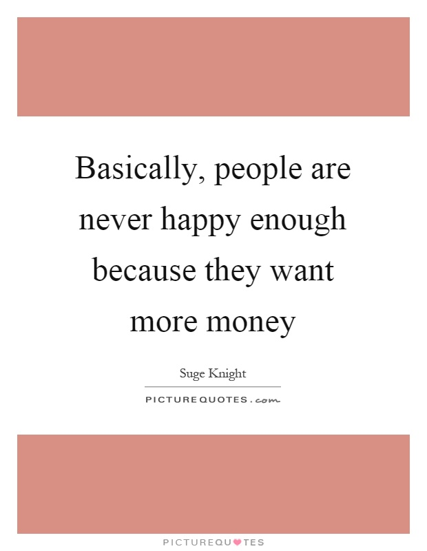 Basically, people are never happy enough because they want more money Picture Quote #1