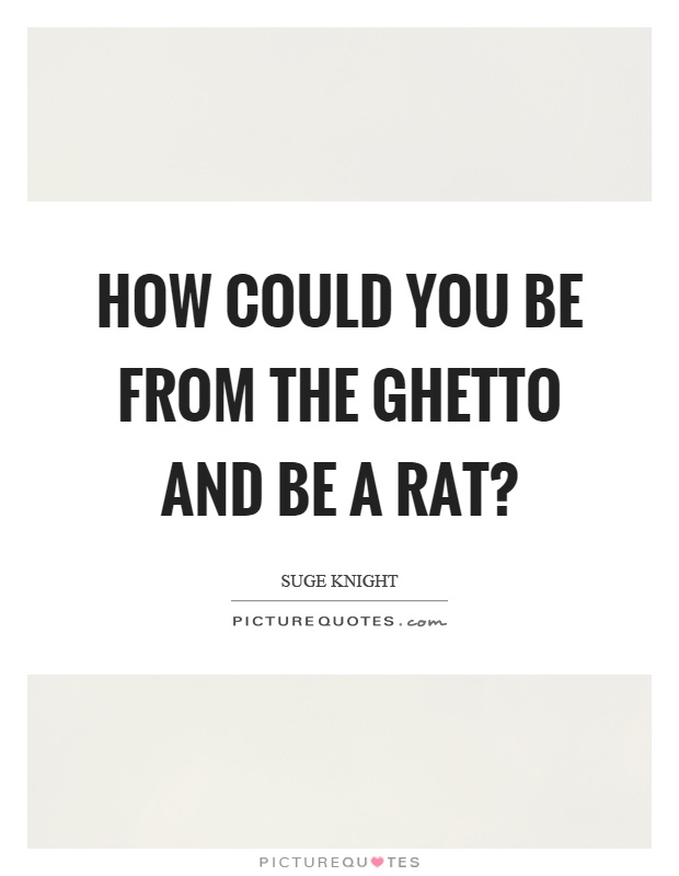 How could you be from the ghetto and be a rat? Picture Quote #1