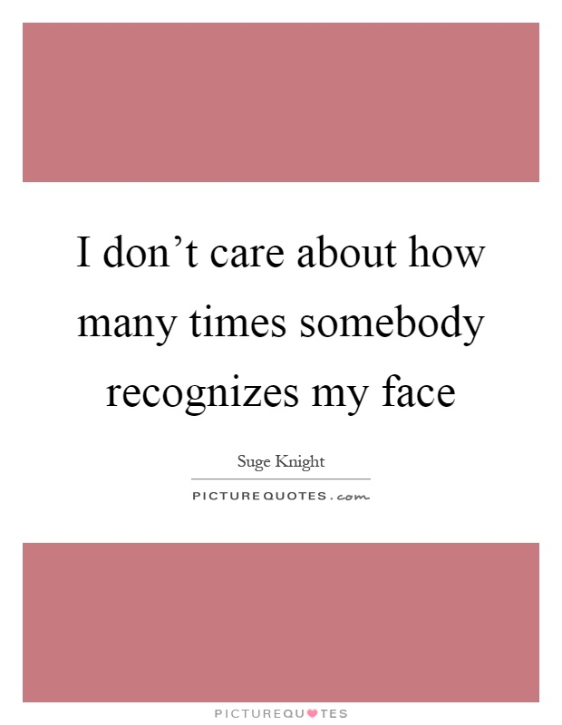 I don't care about how many times somebody recognizes my face Picture Quote #1