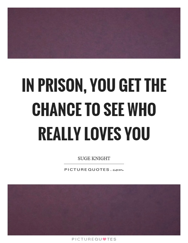 In prison, you get the chance to see who really loves you Picture Quote #1