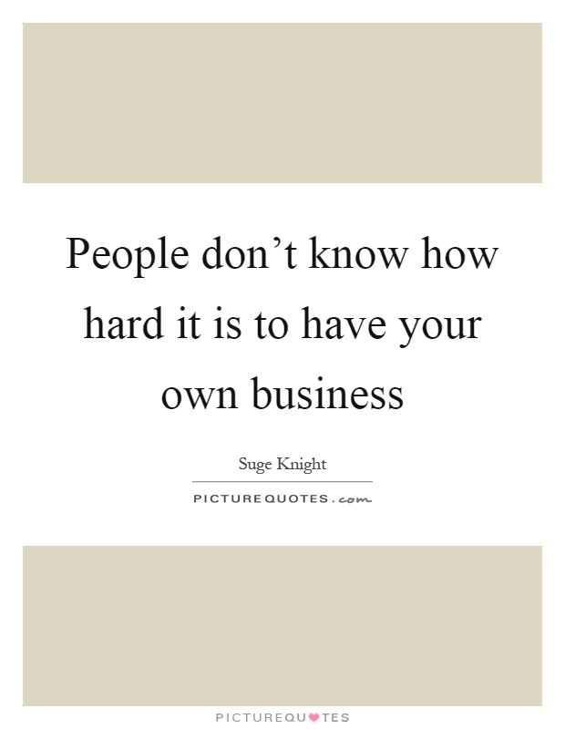 People don't know how hard it is to have your own business Picture Quote #1
