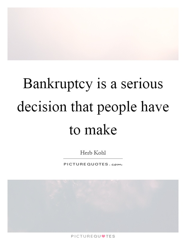 Bankruptcy is a serious decision that people have to make Picture Quote #1