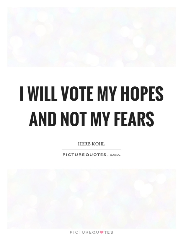 I will vote my hopes and not my fears Picture Quote #1
