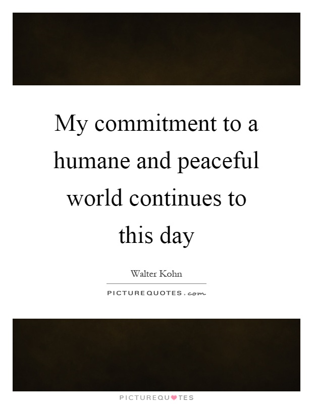 My commitment to a humane and peaceful world continues to this day Picture Quote #1