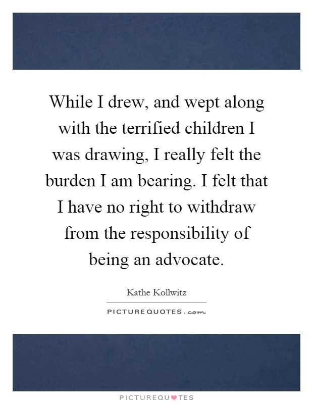 While I drew, and wept along with the terrified children I was drawing, I really felt the burden I am bearing. I felt that I have no right to withdraw from the responsibility of being an advocate Picture Quote #1