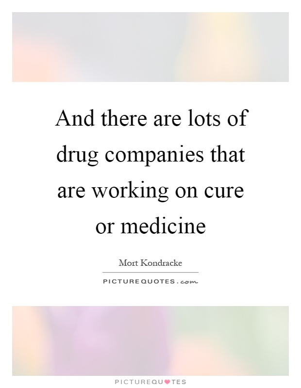 And there are lots of drug companies that are working on cure or medicine Picture Quote #1