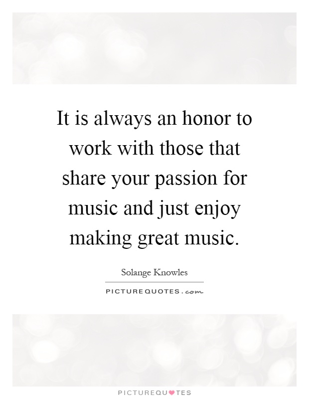 It is always an honor to work with those that share your passion for music and just enjoy making great music Picture Quote #1