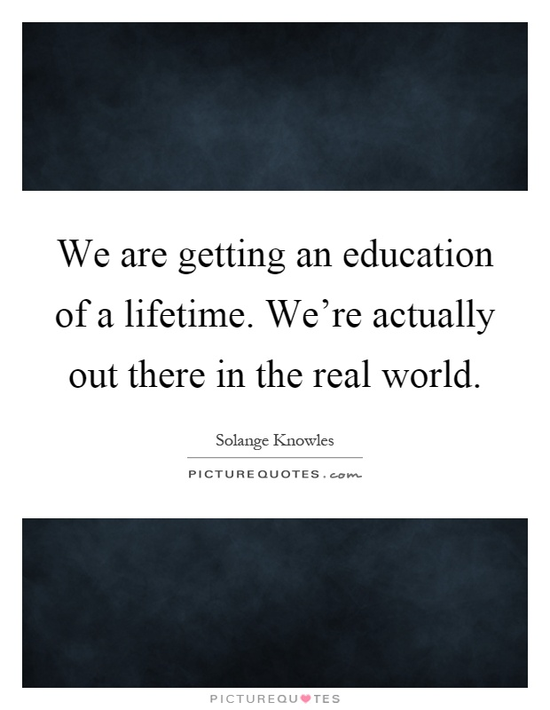 We are getting an education of a lifetime. We're actually out there in the real world Picture Quote #1