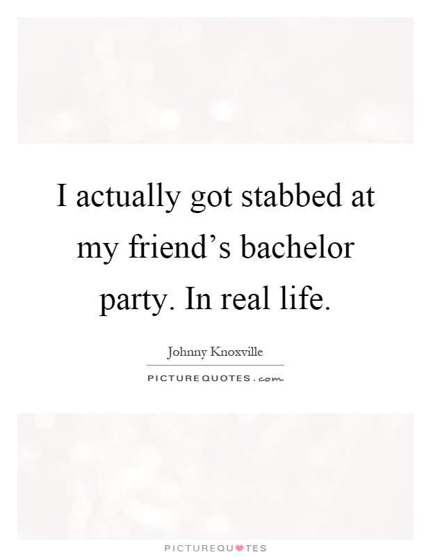 I actually got stabbed at my friend's bachelor party. In real life Picture Quote #1