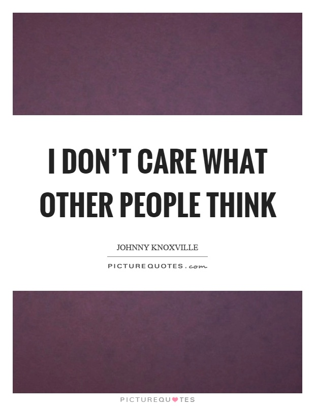 I don't care what other people think Picture Quote #1